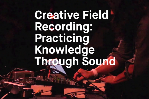 Creative Field Recording: Practicing Knowledge Through Sound
